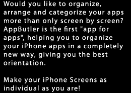 Would you like to organize, arrange and categorize your apps more than only screen by screen? AppButler is the first 'app for apps', helping you to organize your iPhone apps in a completely new way, giving you the best orientation. Make your iPhone Screens as individual as you are!
